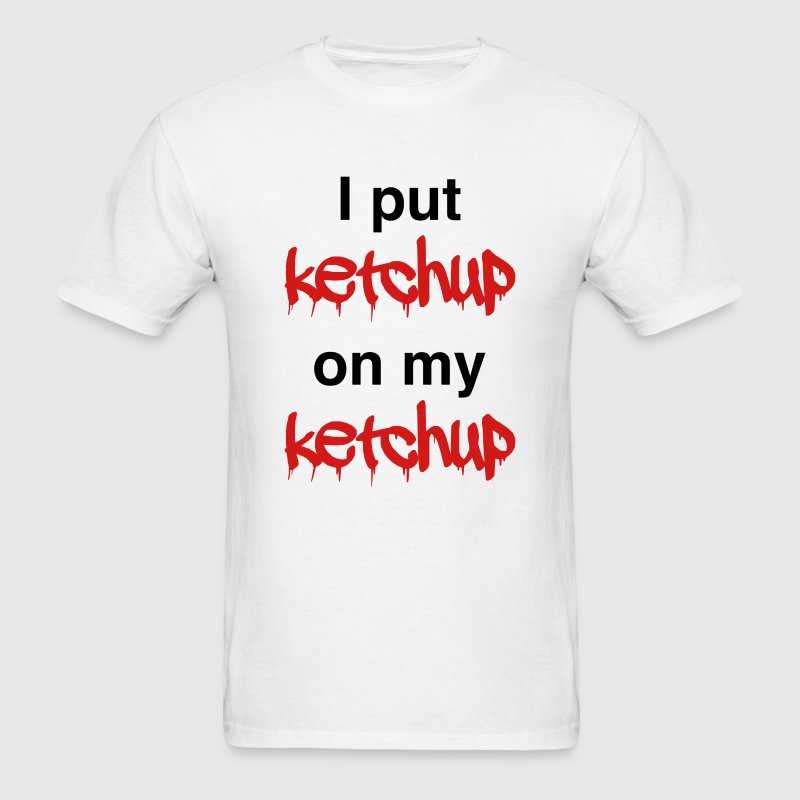 I Put Ketchup On My Ketchup T Shirt Spreadshirt