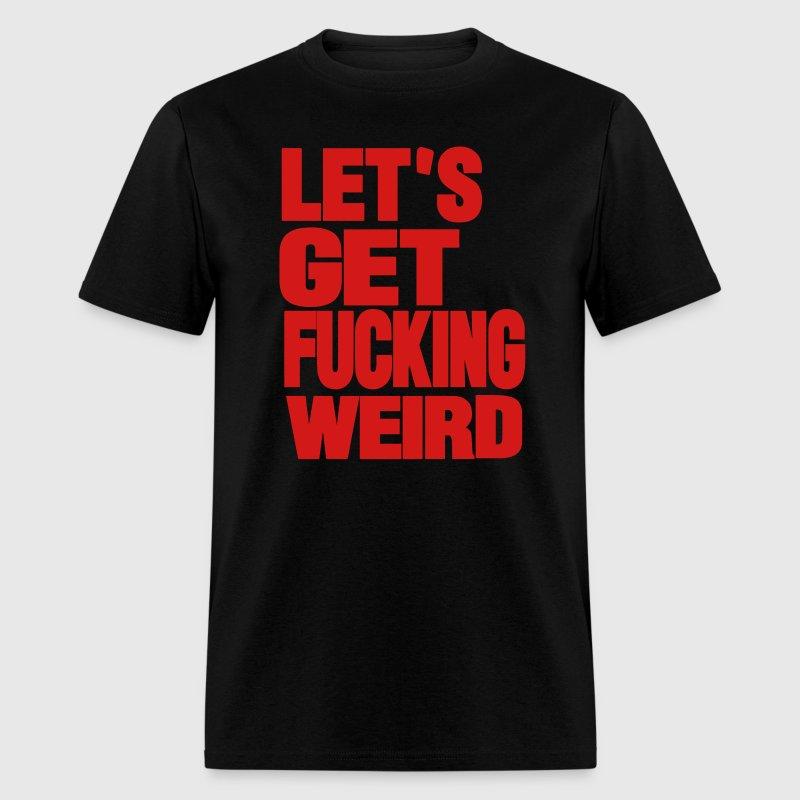 LET'S GET FUCKING WEIRD T-Shirt   Spreadshirt