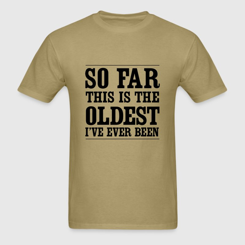 So far this is the oldest I've ever been T-Shirts - Men's T-Shirt