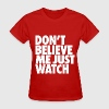 Don't Believe Me Just Watch Design Women's T-Shirts - Women's T-Shirt