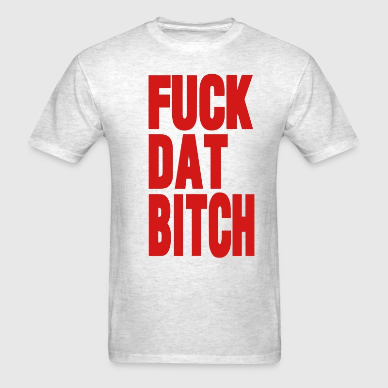 FUCK DAT BITCH T-Shirts - Men's T-Shirt