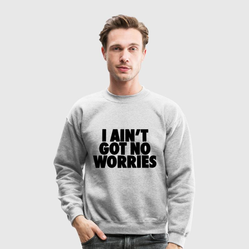 I Ain't Got No Worries Long Sleeve Shirts - Crewneck Sweatshirt