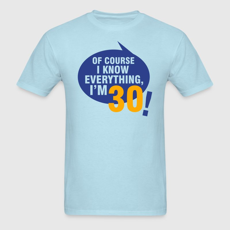 Of course I know everything, I'm 30 T-Shirts - Men's T-Shirt