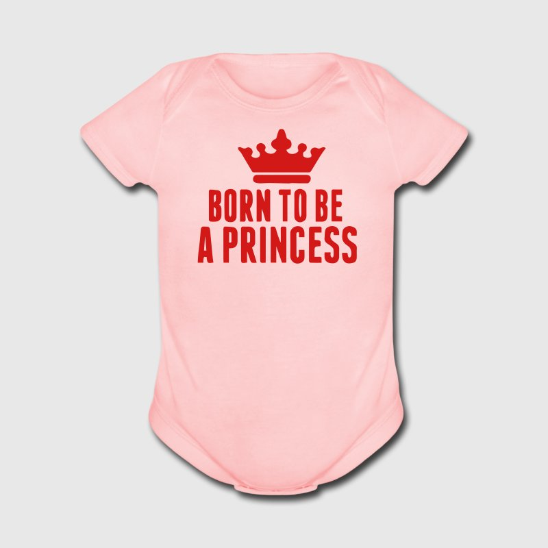 BORN TO BE A PRINCESS Baby & Toddler Shirts - Short Sleeve Baby Bodysuit