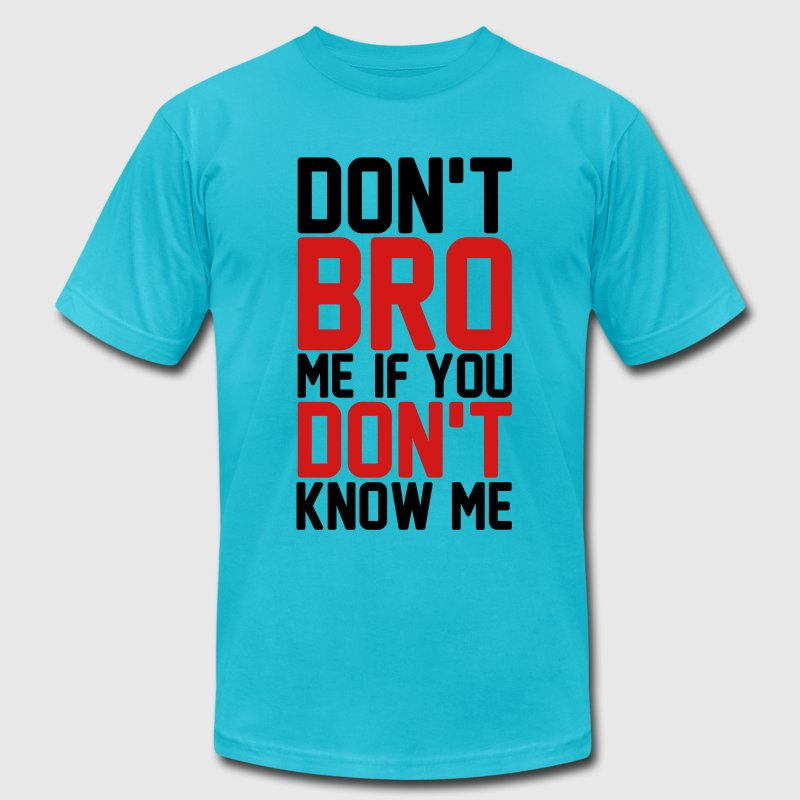Don't bro me if you don't know me T-Shirts - Men's T-Shirt by American Apparel