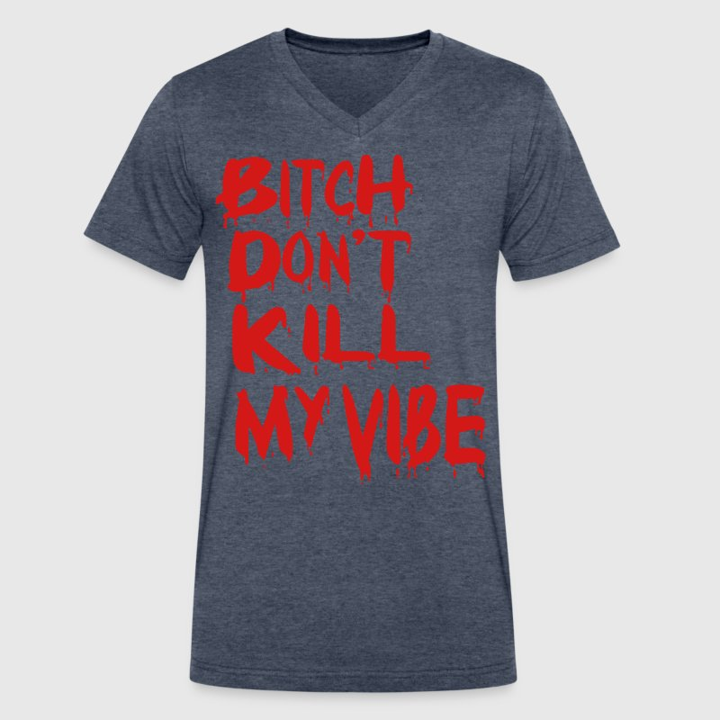 BITCH DON'T KILL MY VIBE T-Shirts - Men's V-Neck T-Shirt by Canvas