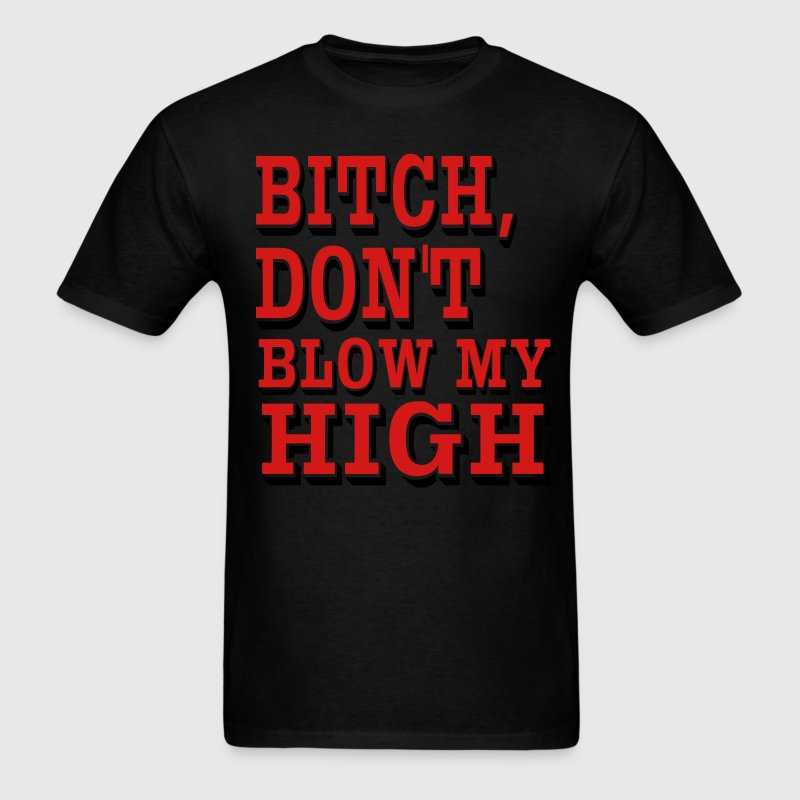 BITCH DON'T BLOW MY HIGH - Men's T-Shirt