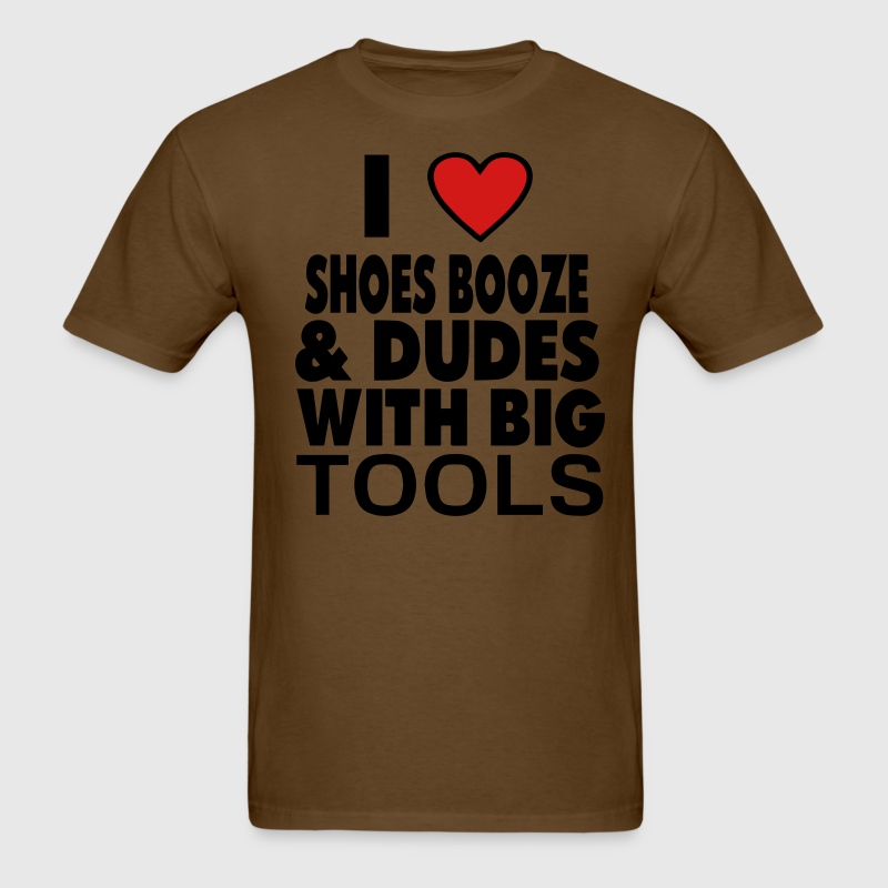 I LOVE SHOES BOOZE AND DUDES WITH BIG TOOLS T-Shirts - Men's T-Shirt