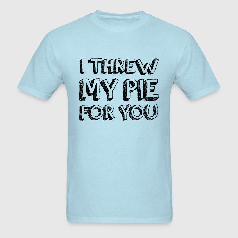 I THREW MY PIE FOR YOU T-Shirts - Men's T-Shirt