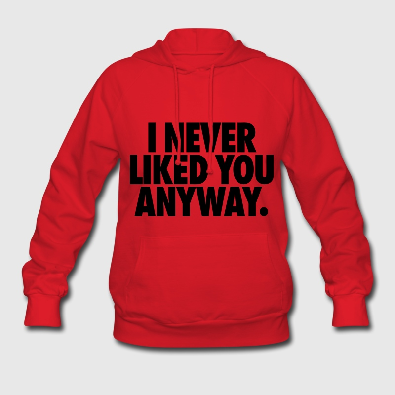 I Never Liked You Anyway Hoodies - Women's Hoodie