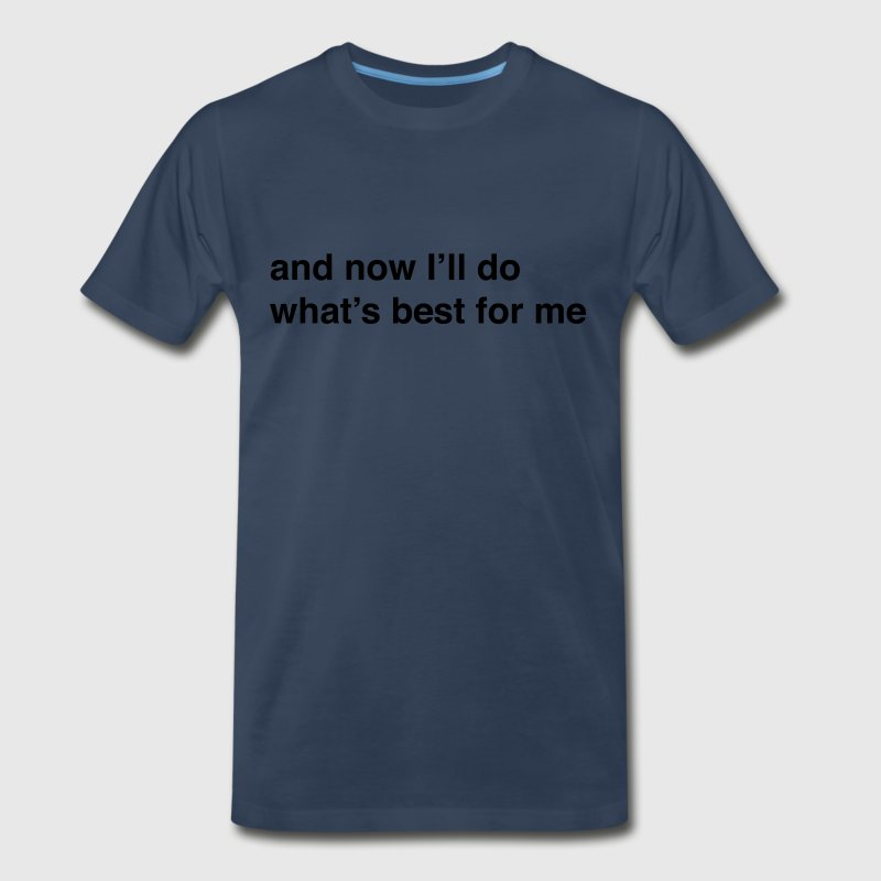 And now I'll do what's best for me T-Shirts - Men's Premium T-Shirt