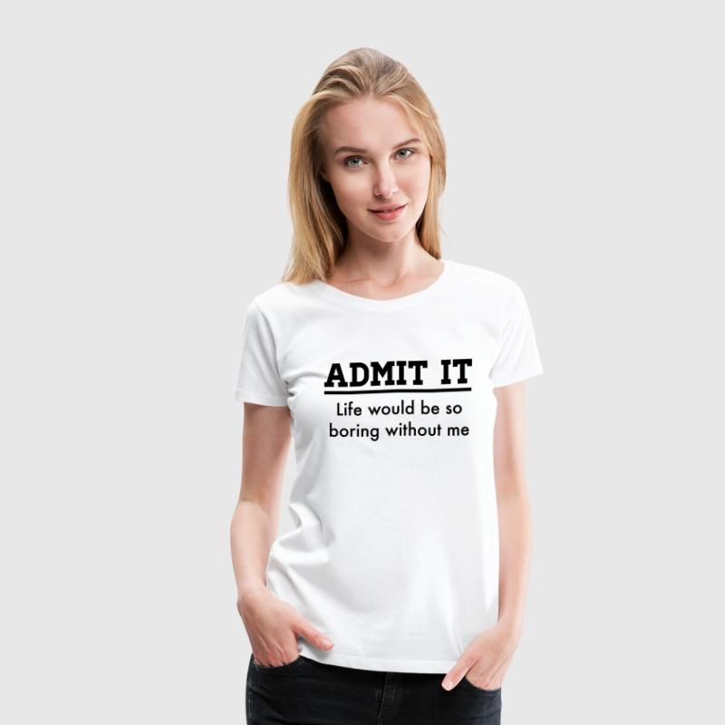 Admit it, life would be boring without me Women's T-Shirts - Women's Premium T-Shirt