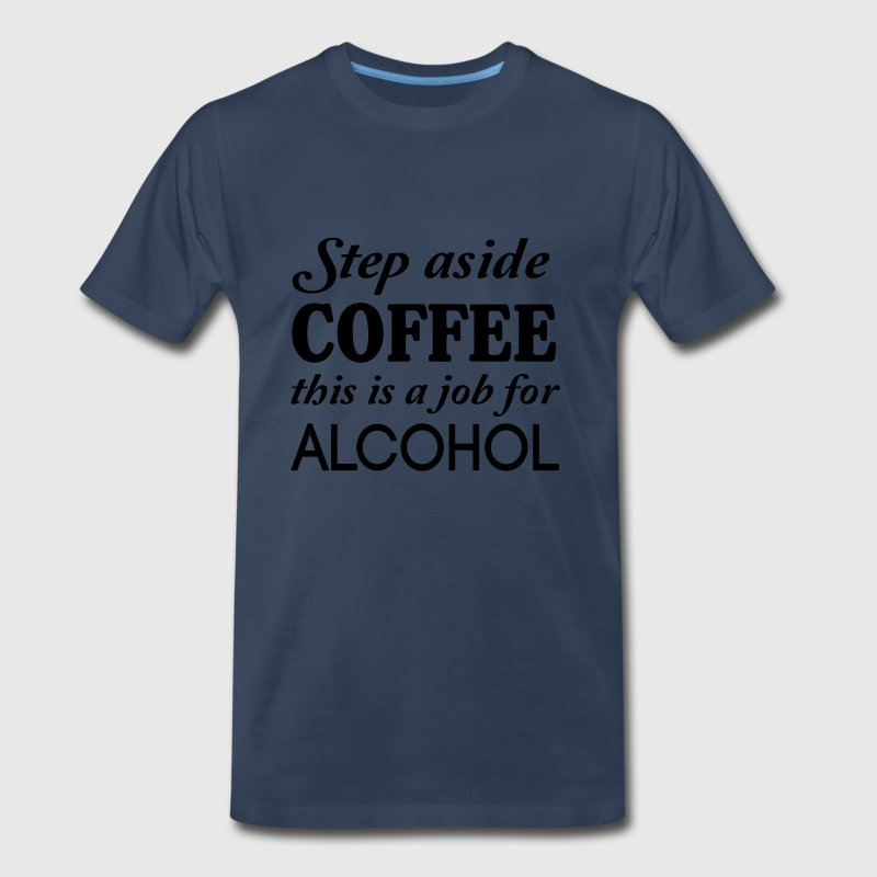 Step aside coffee this is a job for alcohol T-Shirts - Men's Premium T-Shirt