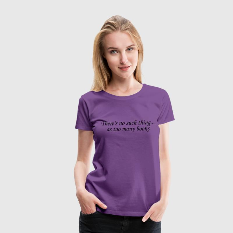 There's no such thing as too many books Women's T-Shirts - Women's Premium T-Shirt