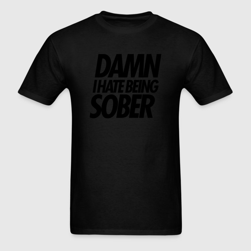 DAMN I HATE BEING SOBER T-Shirts - Men's T-Shirt