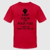 Keep Calm and Fuck you T-Shirts - Men's T-Shirt by American Apparel