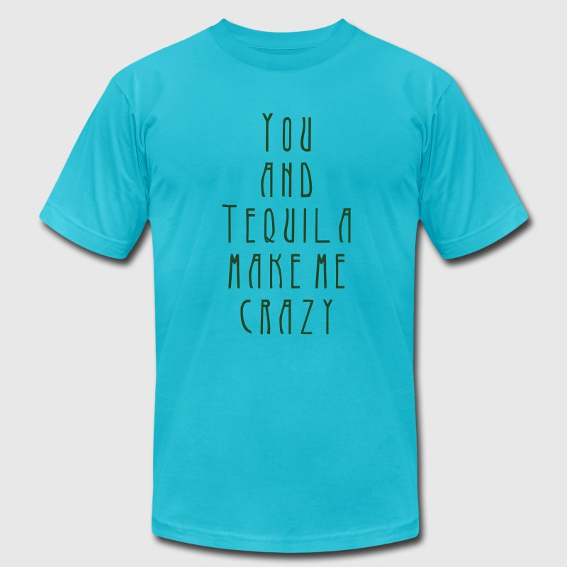 you and tequila make me crazy T-Shirts - Men's T-Shirt by American Apparel