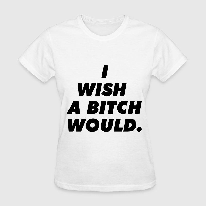 I wish a bitch would Women's T-Shirts - Women's T-Shirt