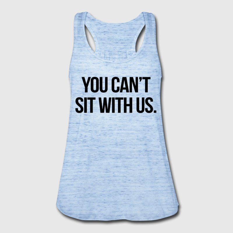 You Can't Sit With Us Tanks - Women's Flowy Tank Top by Bella