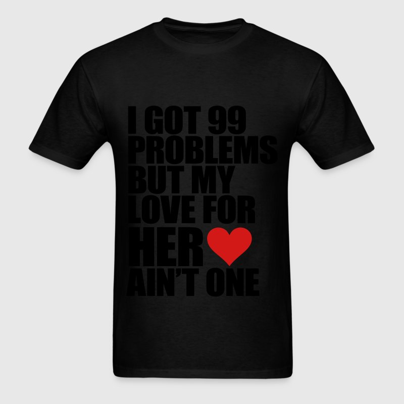 I Got 99 Problems But My Love For Her Ain't One T-Shirts - Men's T-Shirt