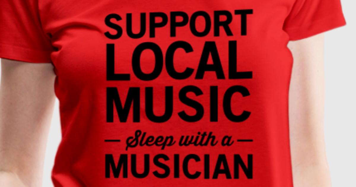 Support local music. Sleep with a musician T-Shirt ...