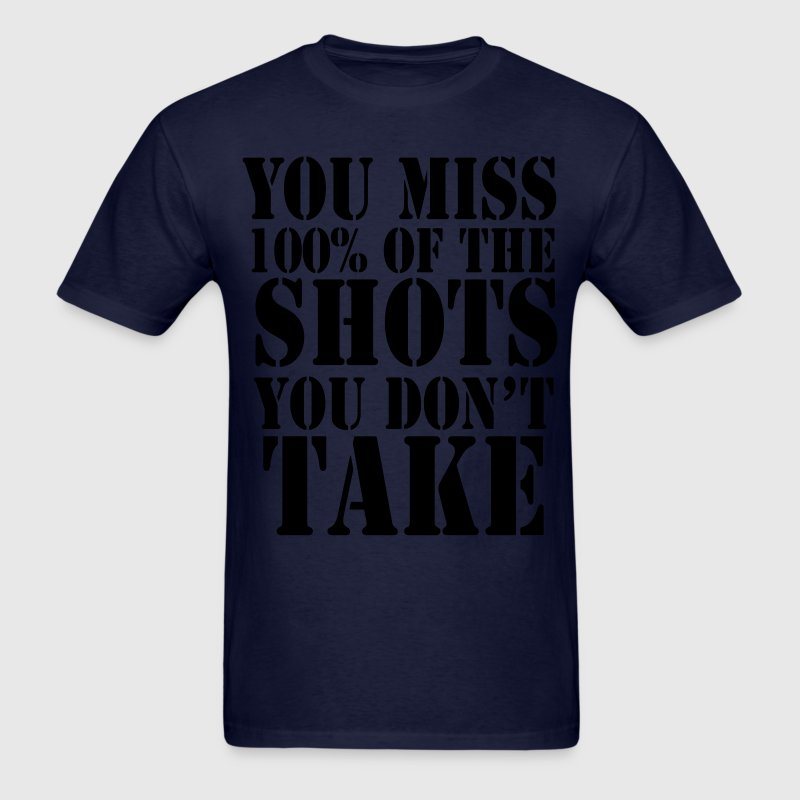 You Miss 100% of the Shots You Don't Take Shirt - Men's T-Shirt