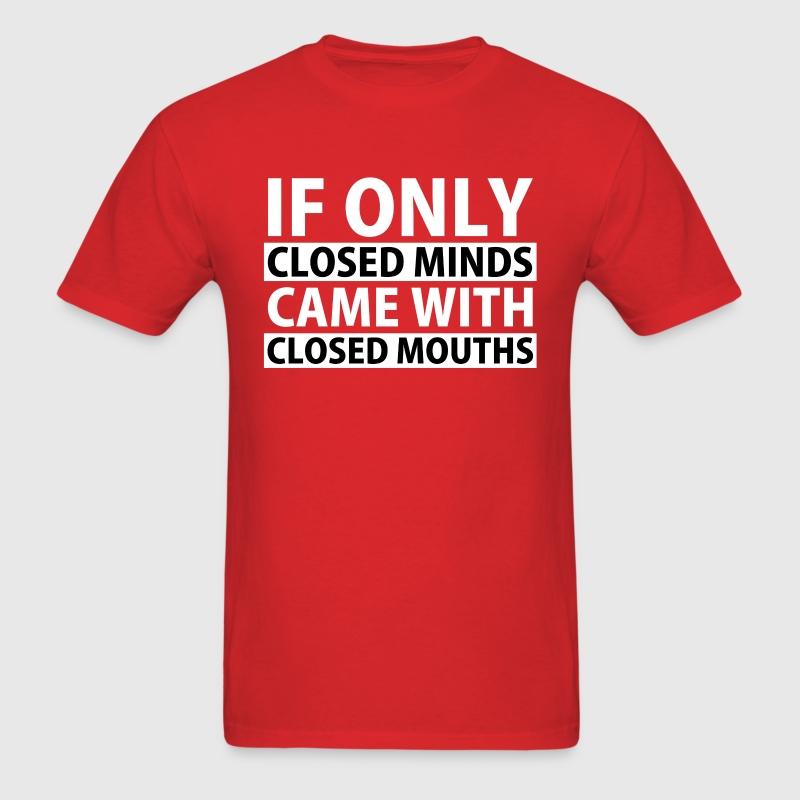 If Only Closed Minds Came with Closed Mouths T-Shirts - Men's T-Shirt