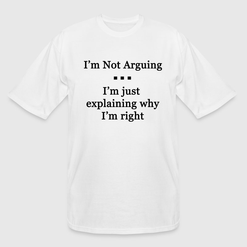 I'm Not Arguing. I'm Just Explaining Why I'm Right - Men's Tall T-Shirt