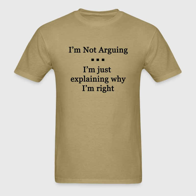 I'm Not Arguing. I'm Just Explaining Why I'm Right - Men's T-Shirt