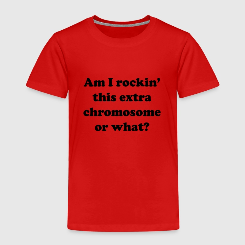 Am I rockin' this extra chromosome or what? Baby & Toddler Shirts - Toddler Premium T-Shirt