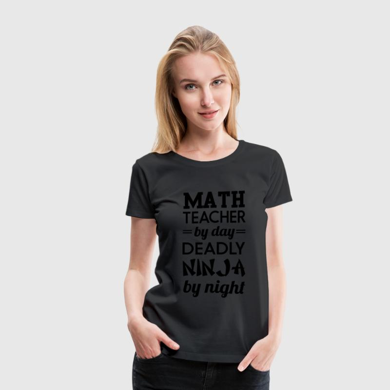 Math teacher by day. Deadly Ninja by night Women's T-Shirts - Women's Premium T-Shirt