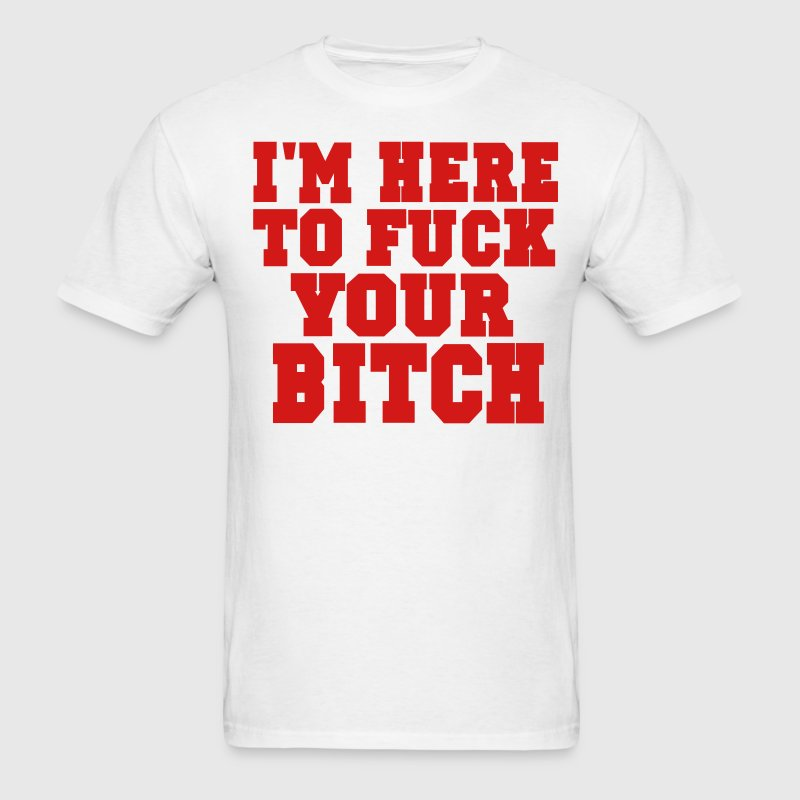 I'M HERE TO FUCK YOUR BITCH T-Shirts - Men's T-Shirt
