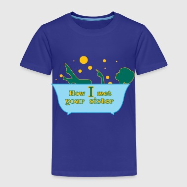 How I met your sister T-Shirts - Toddler Premium T-Shirt