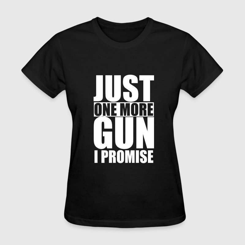 Just One More Gun I Promise - Women's T-Shirt