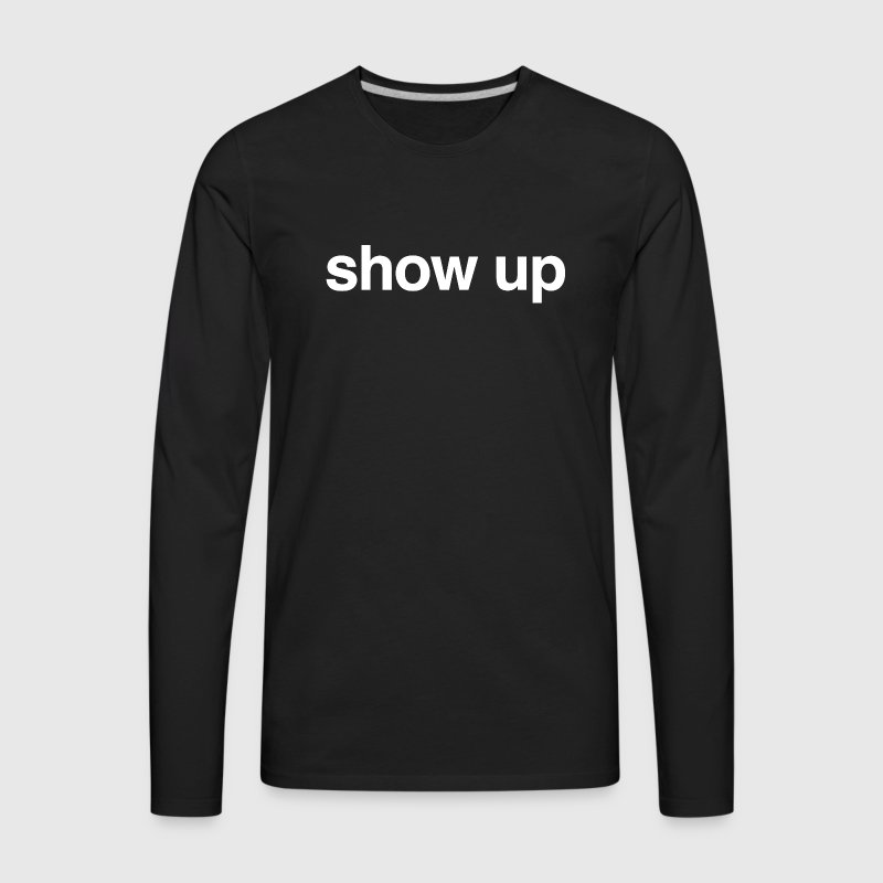 Always best to encourage others to show up.  Long Sleeve Shirts - Men's Premium Long Sleeve T-Shirt