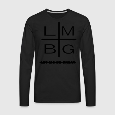 Let Me Be Great Shirt |  - Men's Premium Long Sleeve T-Shirt