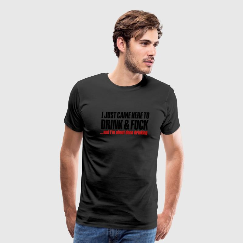 I just came here to drink & fuck T-Shirts - Men's Premium T-Shirt