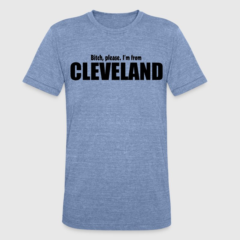 Bitch Please I'm From Cleveland Apparel T-Shirts - Unisex Tri-Blend T-Shirt by American Apparel