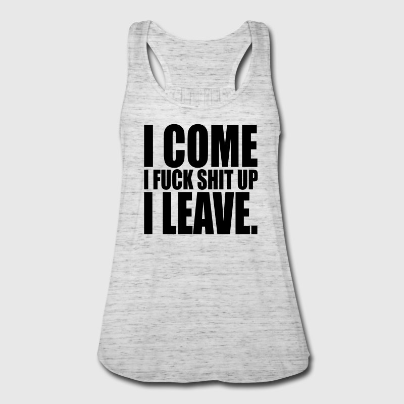 I come, i fuck shit up, i leave Tanks - Women's Flowy Tank Top by Bella