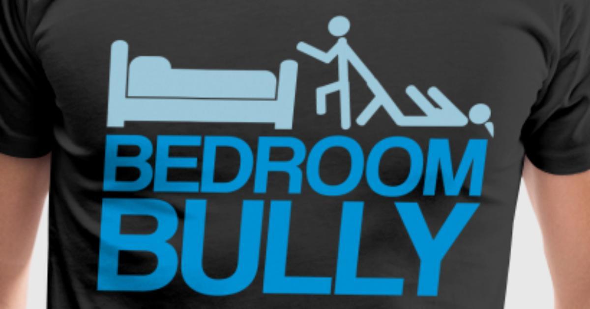 bedroom bully.  Bedroom Bully T Shirt Spreadshirt