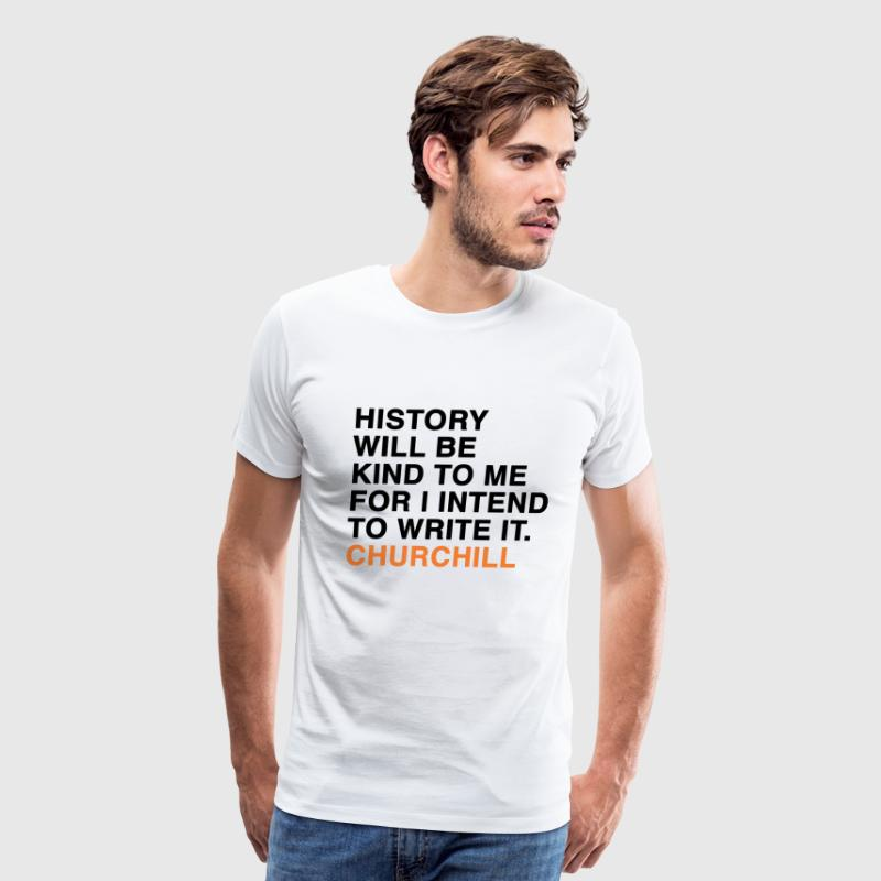 HISTORY WILL BE KIND TO ME FOR I INTEND TO WRITE IT. CHURCHILL quote T-Shirts - Men's Premium T-Shirt