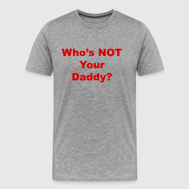 Who's NOT Your Daddy T-Shirt - Men's Premium T-Shirt