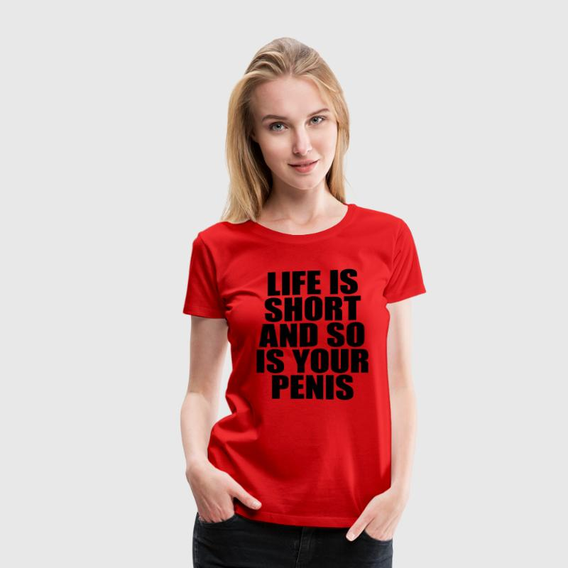 Life Is Short And So Is Your Penis Women's T-Shirt - Women's Premium T-Shirt