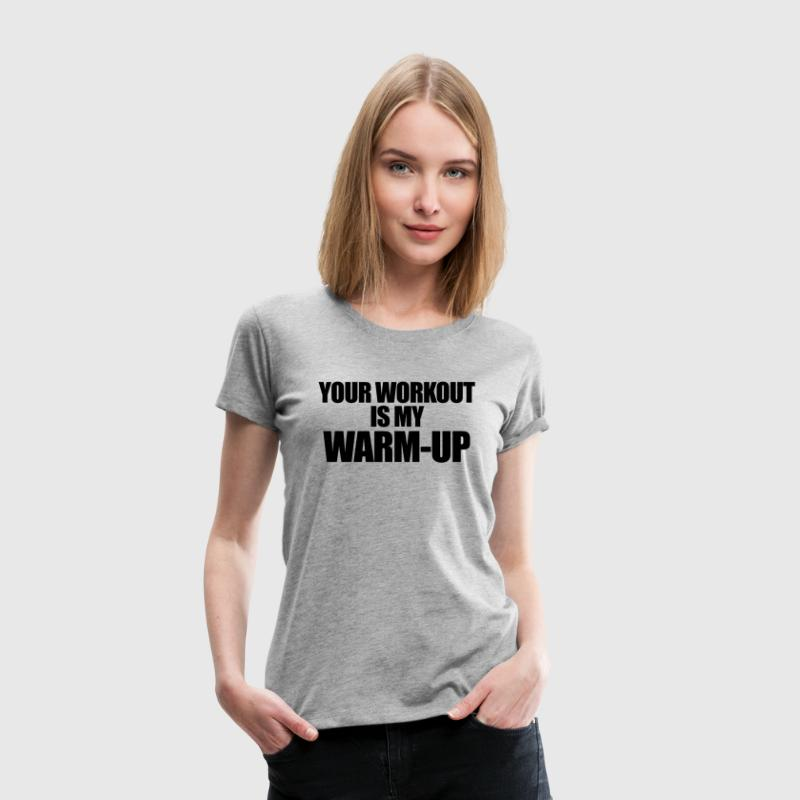 Your Workout is my Warm-up Women's T-Shirts - Women's Premium T-Shirt