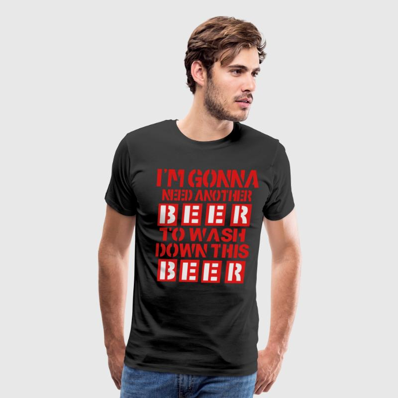 I'M GONNA NEED ANOTHER BEER TO WASH DOWN THIS BEER T-Shirts - Men's Premium T-Shirt