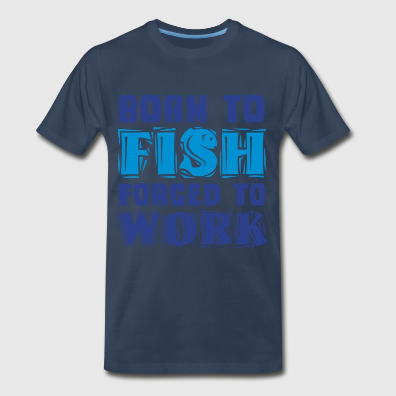 Born to Fish forced to Work T-Shirts - Men's Premium T-Shirt