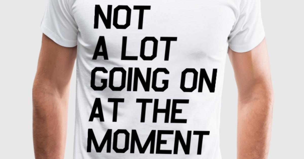 Not A Lot Going On At The Moment T Shirt Spreadshirt