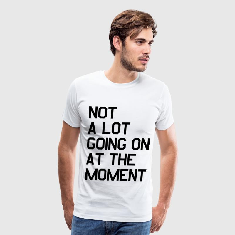 Not A Lot Going On At The Moment T-Shirts - Men's Premium T-Shirt