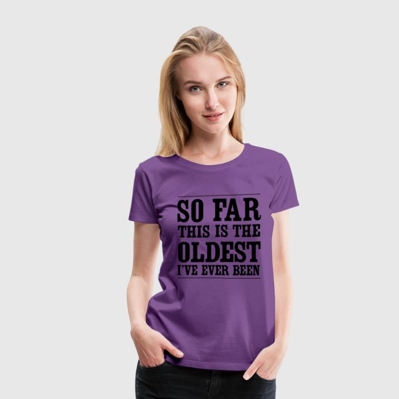 So far this is the oldest I've ever been Women's T-Shirts - Women's Premium T-Shirt