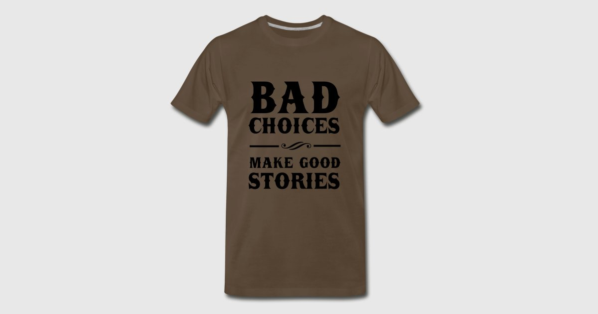 Bad choices make good stories t shirt spreadshirt for One color t shirt design inspiration